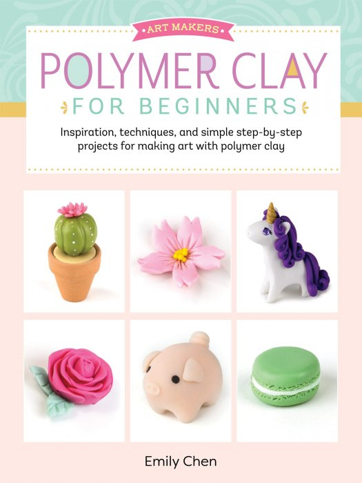 Art Makers: Polymer Clay for Beginners: Inspiration, techniques, and