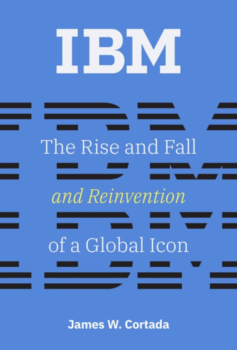 IBM: The Rise and Fall and Reinvention of a Global Icon (History of