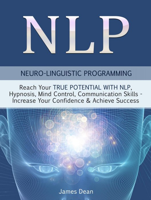 NLP: Neuro-Linguistic Programming: Reach Your True Potential with